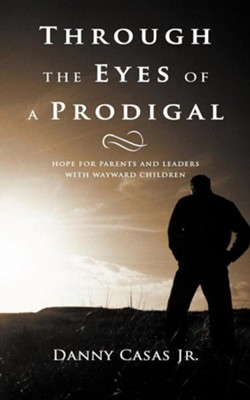 Through the Eyes of a Prodigal: Hope for Parents and Leaders with Wayward Children  -     By: Danny Casas Jr.