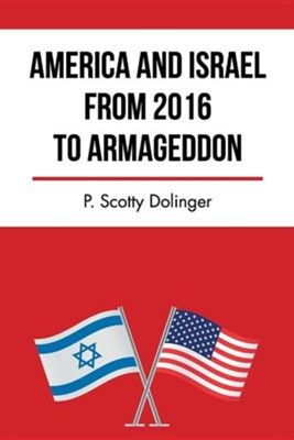 America and Israel from 2016 to Armageddon  -     By: P. Scotty Dolinger