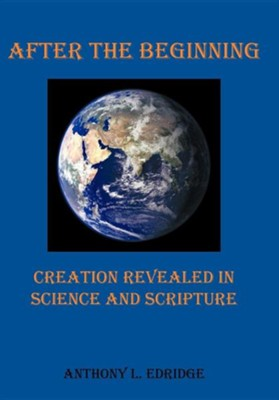 After the Beginning: Creation Revealed in Science and Scripture  -     By: Anthony L. Edridge