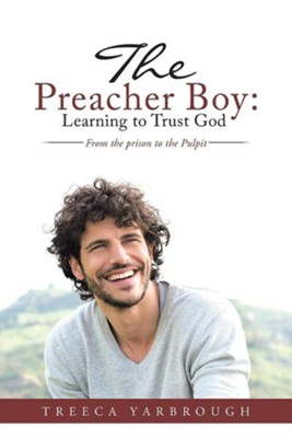 The Preacher Boy: Learning to Trust God: From the Prison to the Pulpit  -     By: Treeca Yarbrough