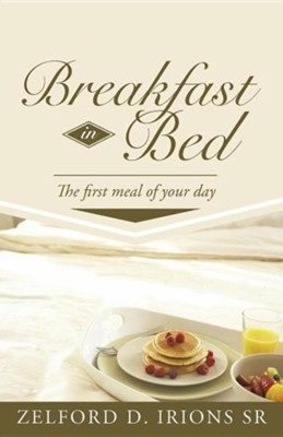 Breakfast in Bed: The First Meal of Your Day  -     By: Zelford D. Irions Sr.