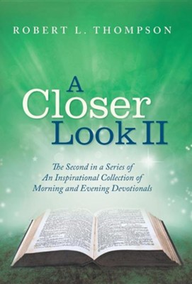 A Closer Look II: The Second in a Series of an Inspirational Collection of Morning and Evening Devotionals  -     By: Robert L. Thompson