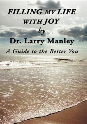 Filling My Life with Joy: A Guide to the Better You  -     By: Dr. Larry Manley