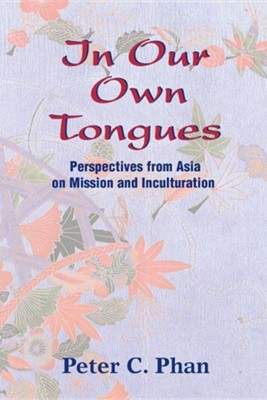In Our Own Tongues: Perspectives from Asia on Mission and Inculturation  -     By: Peter C. Phan