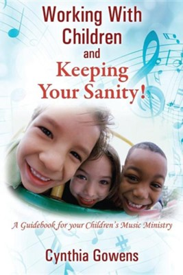 Working with Children and Keeping Your Sanity! a Guidebook for Your Children's Music Ministry  -     By: Cynthia Gowens