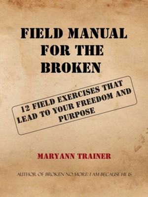 Field Manual for the Broken: 12 Field Exercises That Lead to Your Freedom and Purpose  -     By: Maryann Trainer McMellon