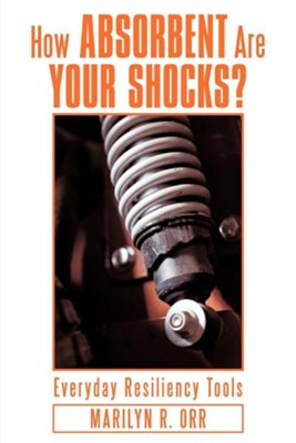 How Absorbent Are Your Shocks?: Everyday Resiliency Tools  -     By: Marilyn R. Orr