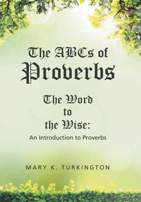 The ABCs of Proverbs: The Word to the Wise: An Introduction to Proverbs  -     By: Mary K. Turkington