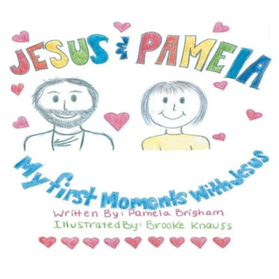 Jesus & Pamela: My First Moments with Jesus  -     By: Pamela Brigham