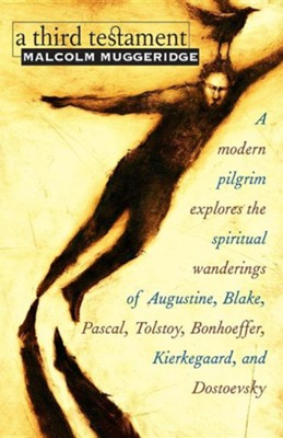 A Third Testament: A Modern Pilgrim Explores the Spiritual Wanderings of Augustine, Blake, Pascal, Tolstoy, Bonhoeffer, Kierkegaard, and  -     By: Malcolm Muggeridge