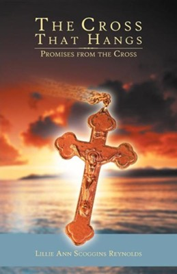 The Cross That Hangs: Promises from the Cross  -     By: Lillie Ann Scoggins Reynolds