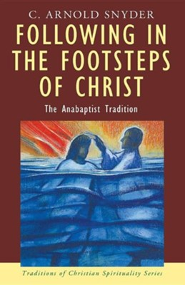 Following in the Footsteps of Christ: The Anabaptist Tradition  -     By: C. Arnold Snyder