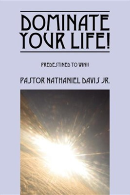 Dominate Your Life!: Predestined to Win!!  -     By: Pastor Nathaniel Davis Jr.