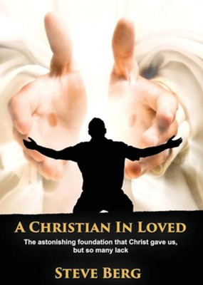 A Christian in Loved: The Astonishing Foundation That Christ Gave Us, But So Many Lack  -     By: Steve Berg