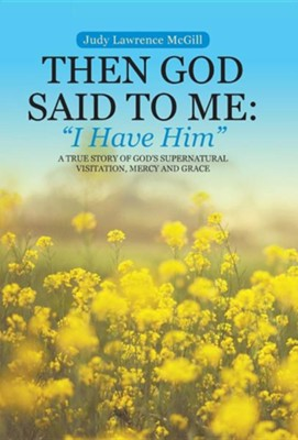Then God Said to Me: I Have Him: A True Story of God's Supernatural Visitation, Mercy and Grace  -     By: Judy Lawrence McGill