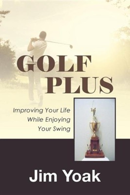 Golf Plus: Improving Your Life While Enjoying Your Swing  -     By: Jim Yoak