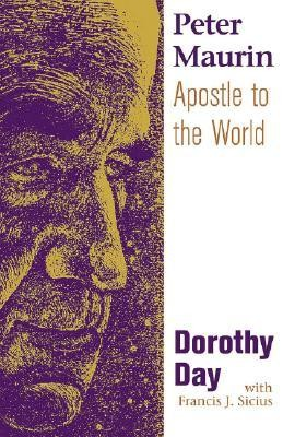 Peter Maurin: Apostle to the World  -     By: Dorothy Day, Francis J. Sicius