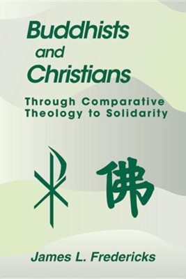 Buddhists and Christians: Through Comparative Theology to Solidarity  -     By: James L. Fredericks