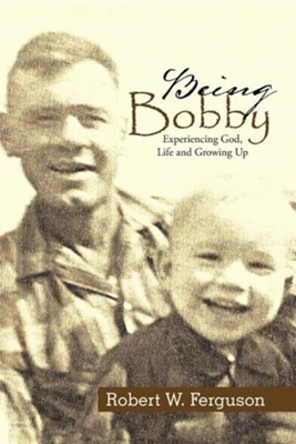 Being Bobby: Experiencing God, Life and Growing Up  -     By: Robert W. Ferguson