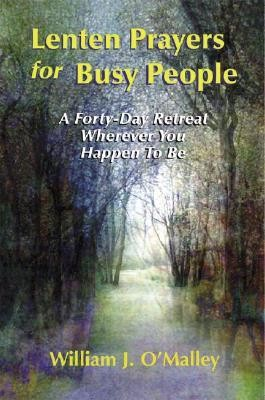 Lenten Prayers for Busy People: A Forty-Day Retreat Wherever You Happen to Be  -     By: William J. O'Malley