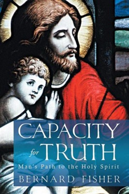 Capacity for Truth: Man's Path to the Holy Spirit  -     By: Bernard Fisher