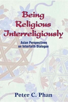 Being Religious Interreligiously: Asian Perspectives on Interfaith Dialogue  -     By: Peter C. Phan