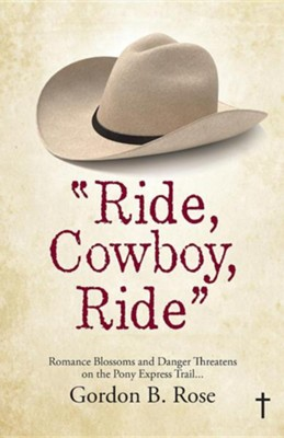 Ride, Cowboy, Ride: Romance Blossoms and Danger Threatens on the Pony Express Trail...  -     By: Gordon B. Rose