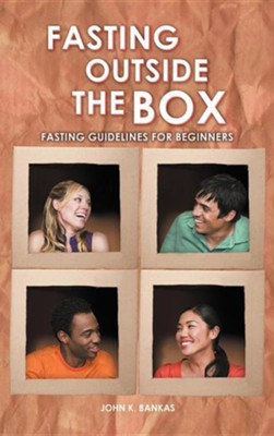 Fasting Outside the Box: Fasting Guidelines for Beginners  -     By: John K. Bankas