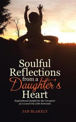 Soulful Reflections from a Daughter's Heart: Inspirational Insight for the Caregiver of a Loved One with Dementia  -     By: Jan Blakely