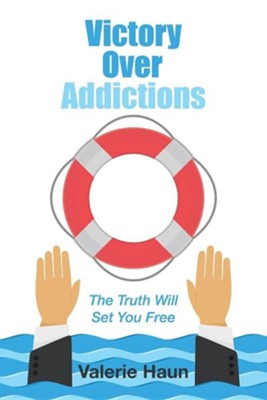 Victory Over Addictions: The Truth Will Set You Free  -     By: Valerie Haun
