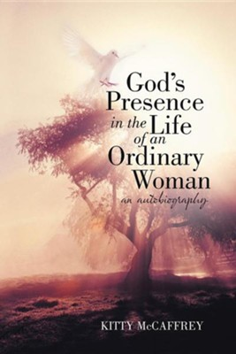 God's Presence in the Life of an Ordinary Woman: An Autobiography  -     By: Kitty McCaffrey