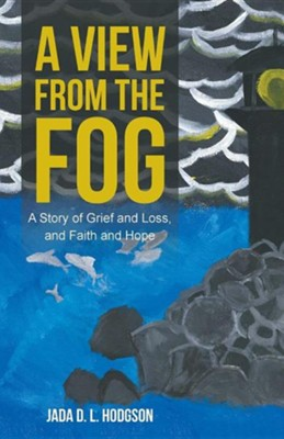 A View from the Fog: A Story of Grief and Loss, and Faith and Hope  -     By: Jada D.L. Hodgson