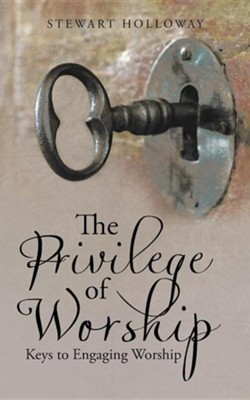 The Privilege of Worship: Keys to Engaging Worship  -     By: Stewart Holloway