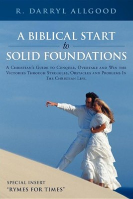 A Biblical Start to Solid Foundations: A Christian's Guide to Conquer, Overtake and Win the Victories Through Struggles, Obstacles and Problems in t  -     By: R. Darryl Allgood
