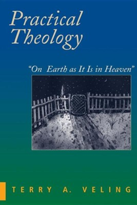 Practical Theology: On Earth as It Is in Heaven  -     By: Terry A. Veling