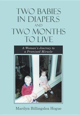 Two Babies in Diapers and Two Months to Live: A Woman's Journey to a Promised Miracle  -     By: Marilyn Billingslea Hogue