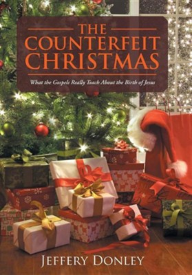 The Counterfeit Christmas: What the Gospels Really Teach about the Birth of Jesus  -     By: Jeffery Donley