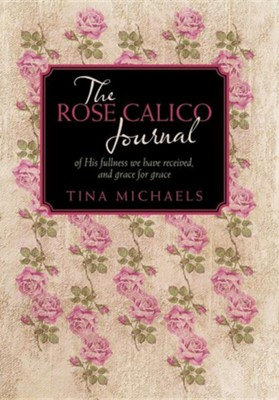 The Rose Calico Journal: Of His Fullness We Have Received, and Grace for Grace  -     By: Tina Michaels