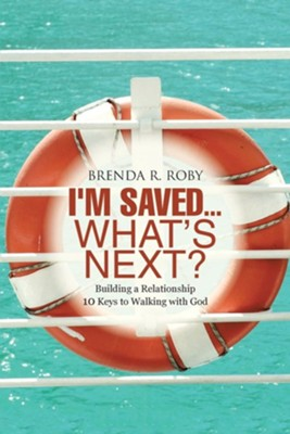 I'm Saved...What's Next?: Building a Relationship - 10 Keys to Walking with God  -     By: Brenda R. Roby
