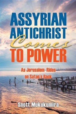 Assyrian Antichrist Comes to Power: As Jerusalem Rides on Satan's Back  -     By: Snott Mukukumira