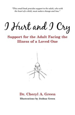I Hurt and I Cry: Support for the Adult Facing the Illness of a Loved One  -     By: Cheryl A. Green