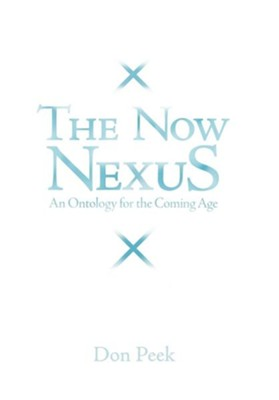 The Now Nexus: An Ontology for the Coming Age  -     By: Don Peek
