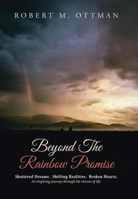 Beyond the Rainbow Promise: Shattered Dreams. Shifting Realities. Broken Hearts. an Inspiring Journey Through the Storms of Life.  -     By: Robert M. Ottman