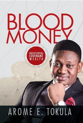 Blood Money: Understanding Covenant Wealth  -     By: Arome E. Tokula