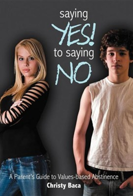 Saying Yes! to Saying No: A Parent's Guide to Values-Based Abstinence  -     By: Christy Baca