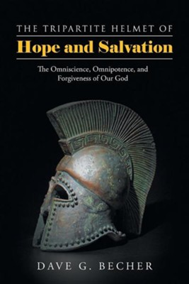 The Tripartite Helmet of Hope and Salvation: The Omniscience, Omnipotence, and Forgiveness of Our God  -     By: Dave G. Becher