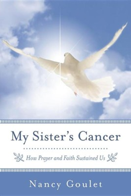 My Sister's Cancer: How Prayer and Faith Sustained Us  -     By: Nancy Goulet