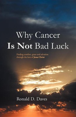 Why Cancer Is Not Bad Luck: Finding Comfort, Grace, and Salvation of God Through the Love of Jesus Christ  -     By: Ronald D. Daves