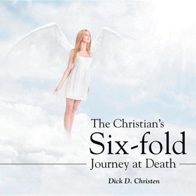 The Christian's Six-Fold Journey at Death  -     By: Dick D. Christen