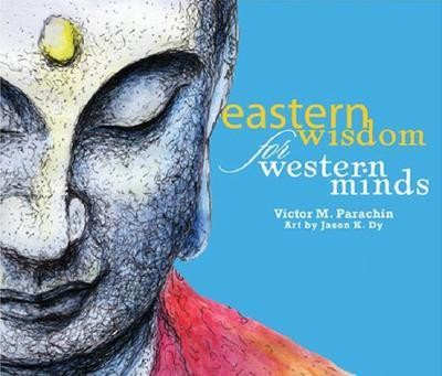 Eastern Wisdom for Western Minds  -     By: Victor M. Parachin     Illustrated By: Jason K. Dy